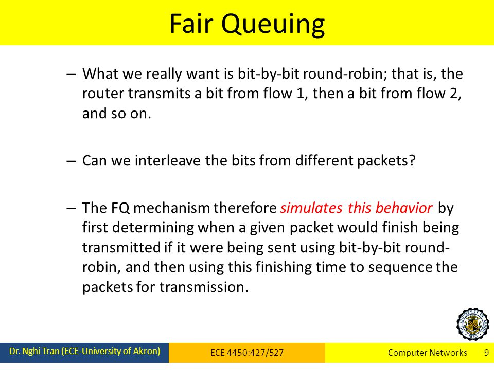 Fair Queuing Dr. Nghi Tran (ECE-University of Akron) ECE 4450:427/527Computer Networks 9 – What we really want is bit-by-bit round-robin; that is, the