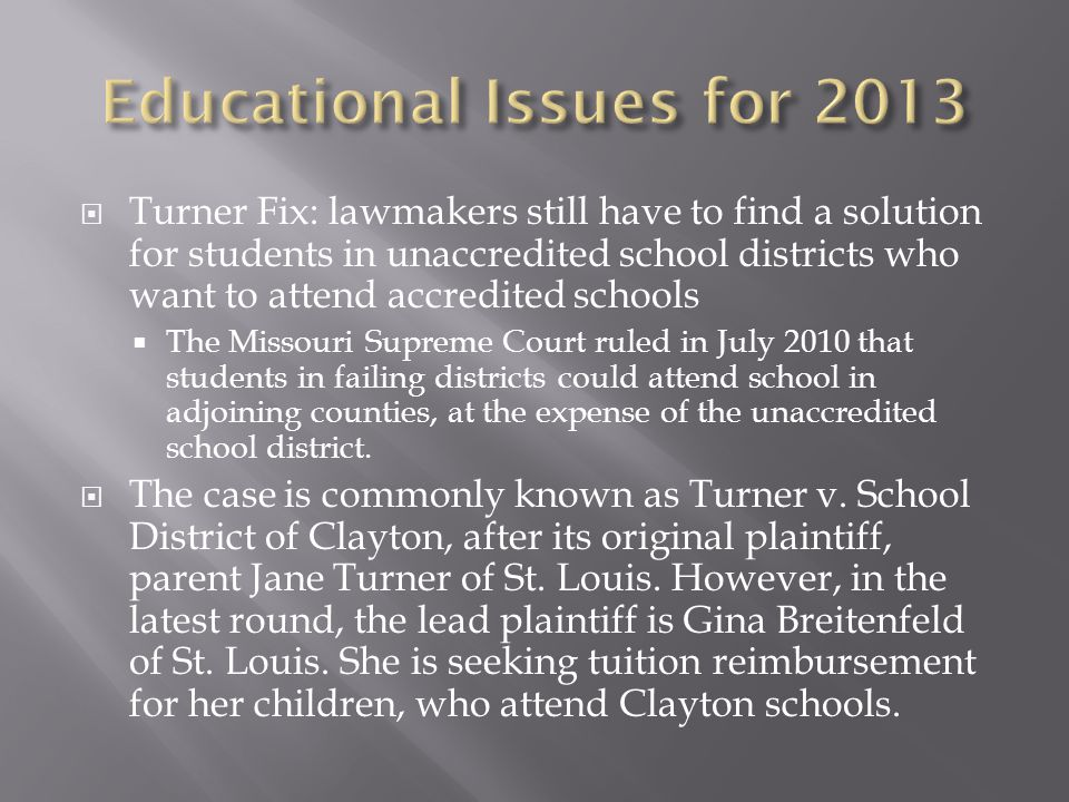  Turner Fix: lawmakers still have to find a solution for students in unaccredited school districts who want to attend accredited schools  The Missouri Supreme Court ruled in July 2010 that students in failing districts could attend school in adjoining counties, at the expense of the unaccredited school district.