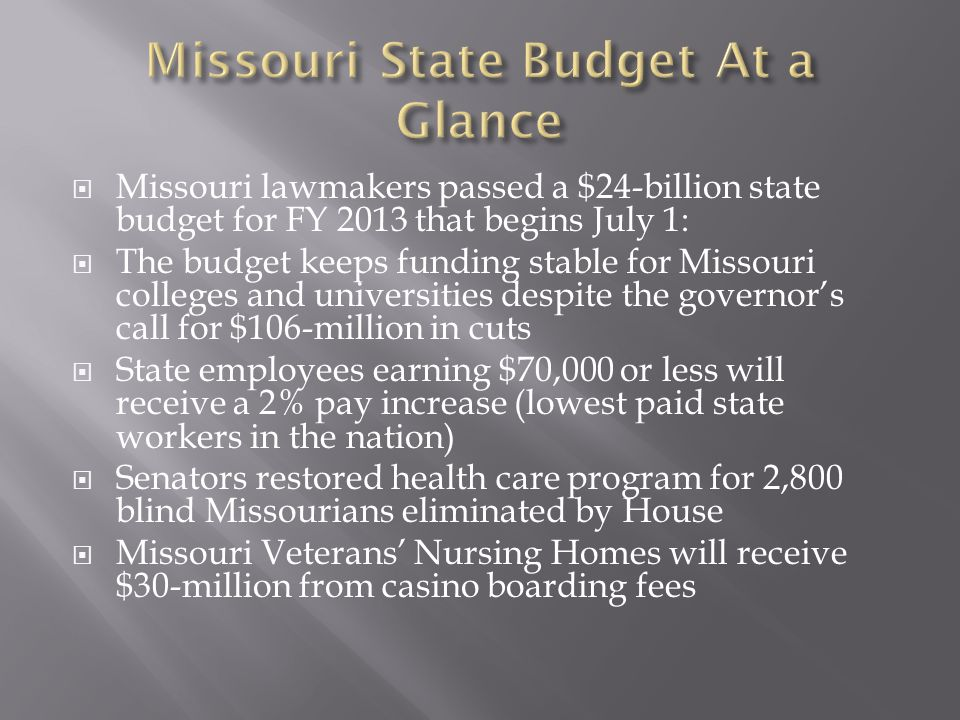  Missouri lawmakers passed a $24-billion state budget for FY 2013 that begins July 1:  The budget keeps funding stable for Missouri colleges and universities despite the governor's call for $106-million in cuts  State employees earning $70,000 or less will receive a 2% pay increase (lowest paid state workers in the nation)  Senators restored health care program for 2,800 blind Missourians eliminated by House  Missouri Veterans' Nursing Homes will receive $30-million from casino boarding fees