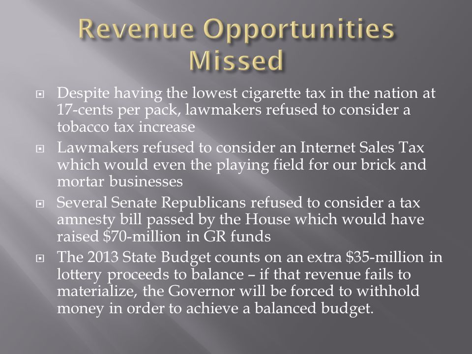  Despite having the lowest cigarette tax in the nation at 17-cents per pack, lawmakers refused to consider a tobacco tax increase  Lawmakers refused to consider an Internet Sales Tax which would even the playing field for our brick and mortar businesses  Several Senate Republicans refused to consider a tax amnesty bill passed by the House which would have raised $70-million in GR funds  The 2013 State Budget counts on an extra $35-million in lottery proceeds to balance – if that revenue fails to materialize, the Governor will be forced to withhold money in order to achieve a balanced budget.