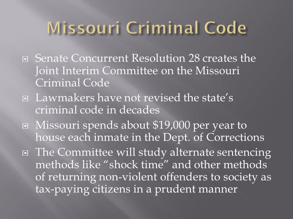  Senate Concurrent Resolution 28 creates the Joint Interim Committee on the Missouri Criminal Code  Lawmakers have not revised the state's criminal code in decades  Missouri spends about $19,000 per year to house each inmate in the Dept.