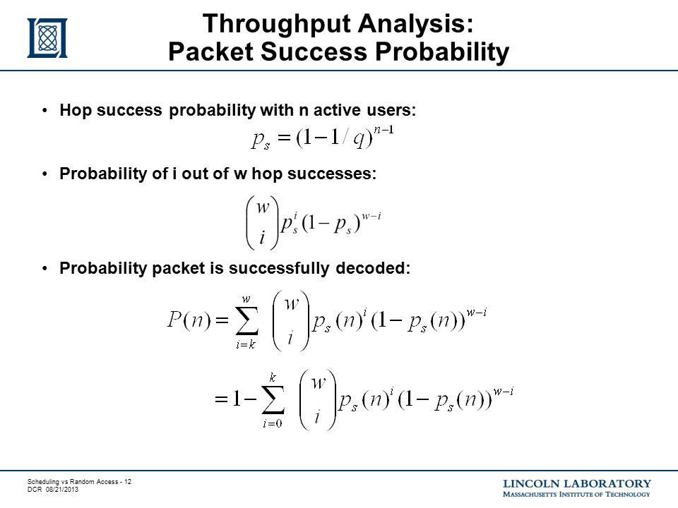 Scheduling vs Random Access - 12 DCR 08/21/2013 Hop success probability with n active users: Probability of i out of w hop successes: Probability packet is successfully decoded: Throughput Analysis: Packet Success Probability