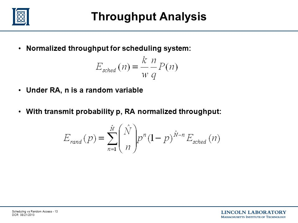 Scheduling vs Random Access - 13 DCR 08/21/2013 Normalized throughput for scheduling system: Under RA, n is a random variable With transmit probability p, RA normalized throughput: Throughput Analysis