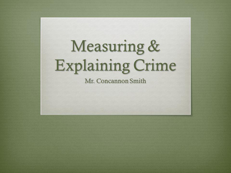 Measuring & Explaining Crime Mr. Concannon Smith