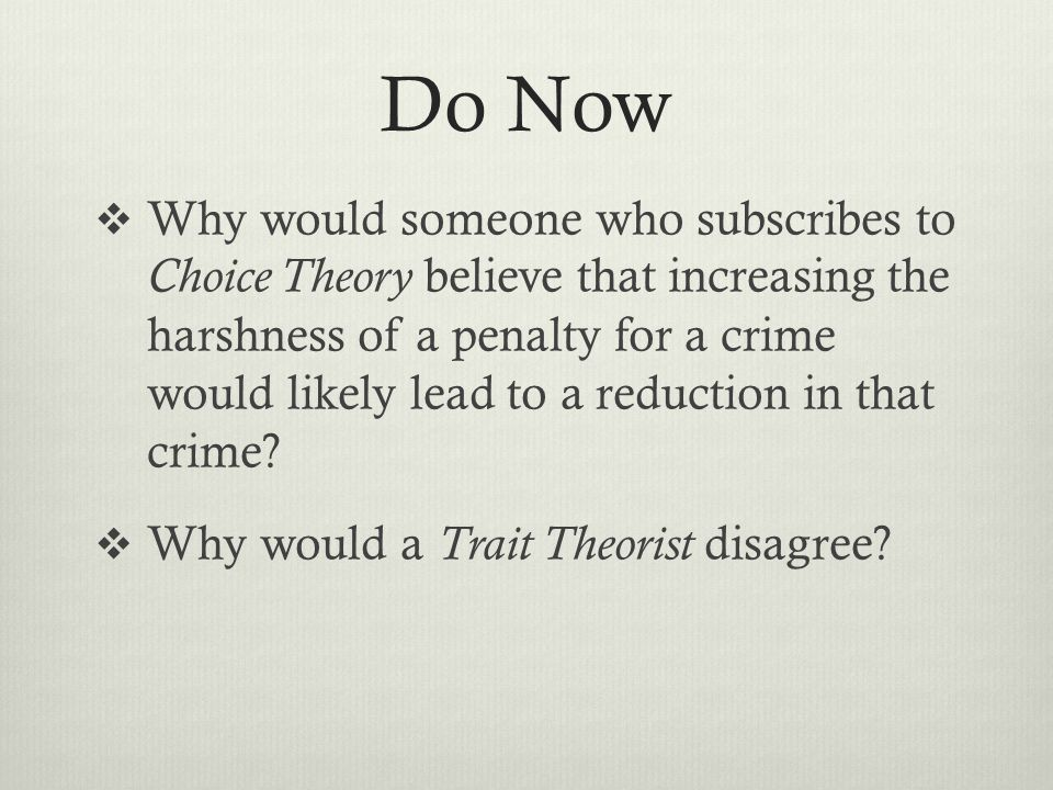 Do Now  Why would someone who subscribes to Choice Theory believe that increasing the harshness of a penalty for a crime would likely lead to a reduction in that crime.