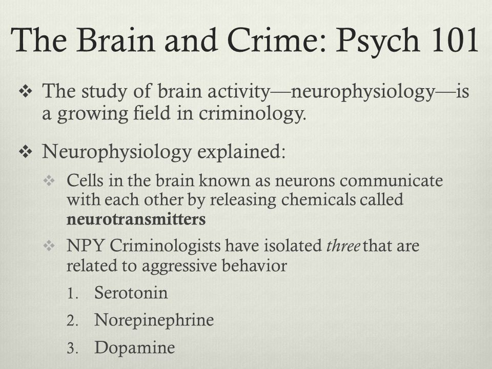 The Brain and Crime: Psych 101  The study of brain activity––neurophysiology––is a growing field in criminology.