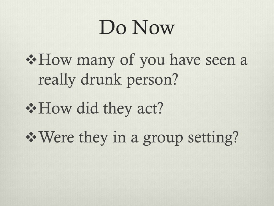 Do Now  How many of you have seen a really drunk person.