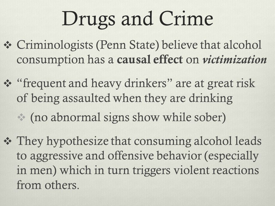 Drugs and Crime  Criminologists (Penn State) believe that alcohol consumption has a causal effect on victimization  frequent and heavy drinkers are at great risk of being assaulted when they are drinking  (no abnormal signs show while sober)  They hypothesize that consuming alcohol leads to aggressive and offensive behavior (especially in men) which in turn triggers violent reactions from others.