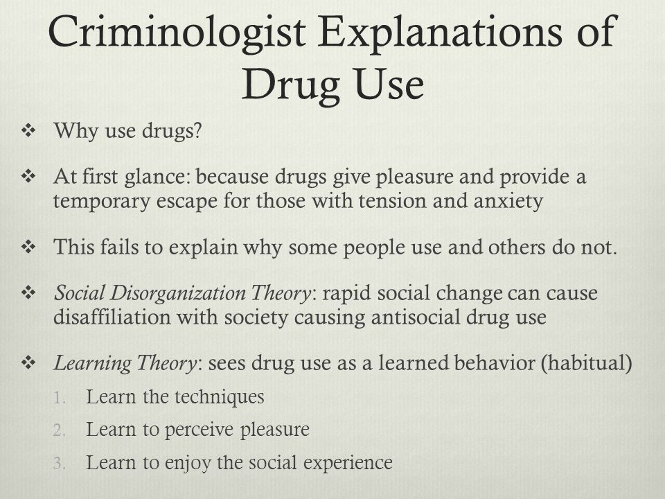 Criminologist Explanations of Drug Use  Why use drugs.
