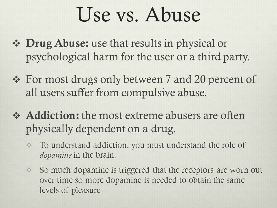 Use vs. Abuse  Drug Abuse: use that results in physical or psychological harm for the user or a third party.  For most drugs only between 7 and 20 p