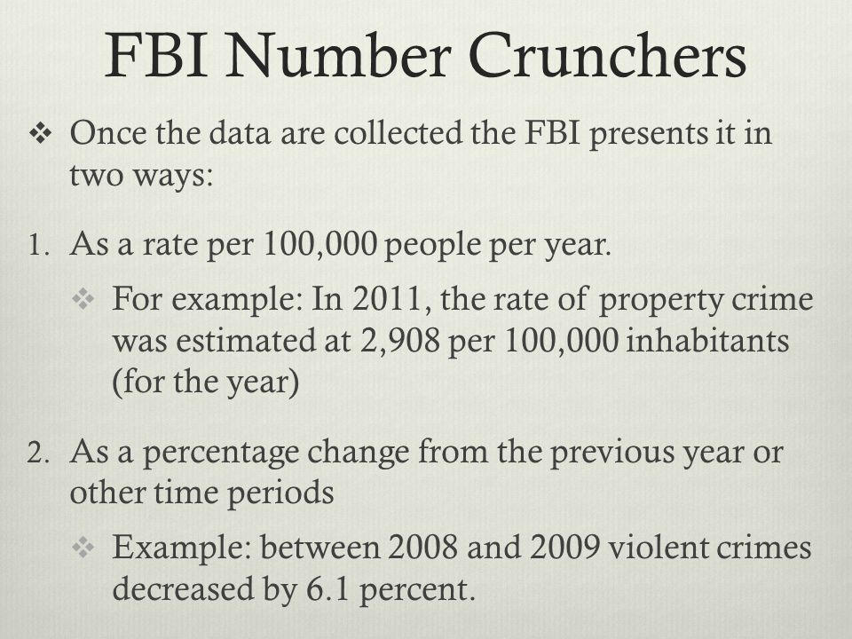 FBI Number Crunchers  Once the data are collected the FBI presents it in two ways: 1.