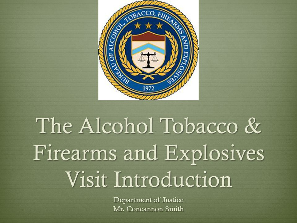 The Alcohol Tobacco & Firearms and Explosives Visit Introduction Department of Justice Mr.