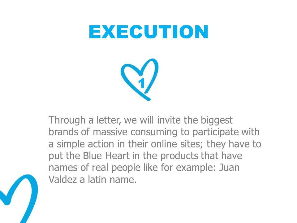 EXECUTION 1 Through a letter, we will invite the biggest brands of massive consuming to participate with a simple action in their online sites; they have to put the Blue Heart in the products that have names of real people like for example: Juan Valdez a latin name.