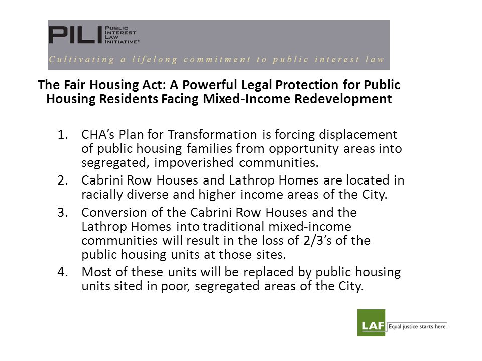 The Fair Housing Act: A Powerful Legal Protection for Public Housing Residents Facing Mixed-Income Redevelopment 1.CHA's Plan for Transformation is forcing displacement of public housing families from opportunity areas into segregated, impoverished communities.