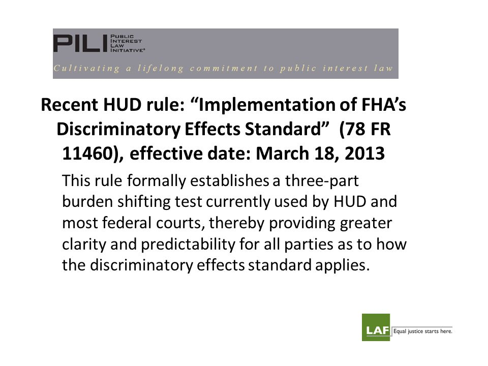 Recent HUD rule: Implementation of FHA's Discriminatory Effects Standard (78 FR 11460), effective date: March 18, 2013 This rule formally establishes a three-part burden shifting test currently used by HUD and most federal courts, thereby providing greater clarity and predictability for all parties as to how the discriminatory effects standard applies.