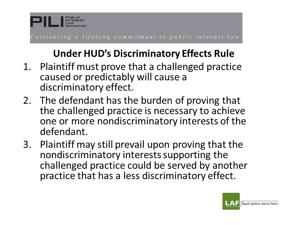 Under HUD's Discriminatory Effects Rule 1.Plaintiff must prove that a challenged practice caused or predictably will cause a discriminatory effect.