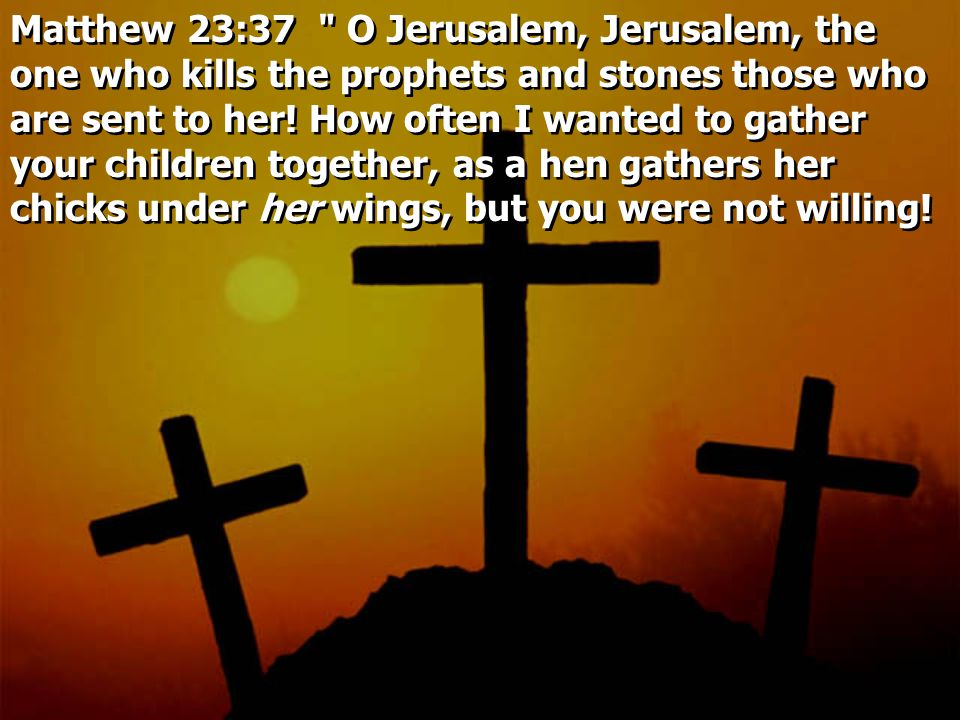 Matthew 23:37 O Jerusalem, Jerusalem, the one who kills the prophets and stones those who are sent to her.