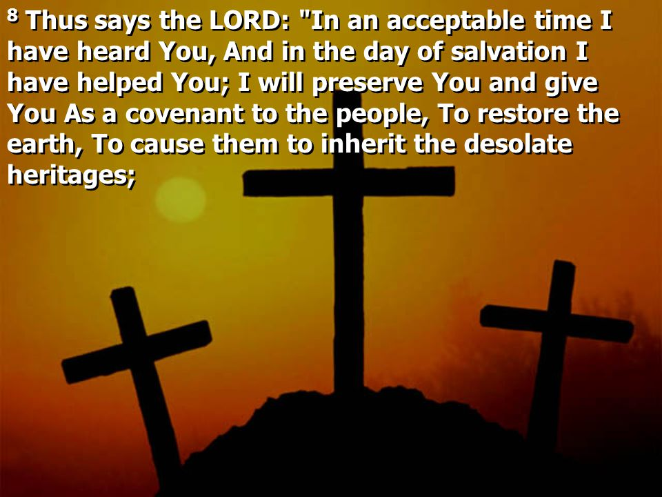 8 Thus says the LORD: In an acceptable time I have heard You, And in the day of salvation I have helped You; I will preserve You and give You As a covenant to the people, To restore the earth, To cause them to inherit the desolate heritages;