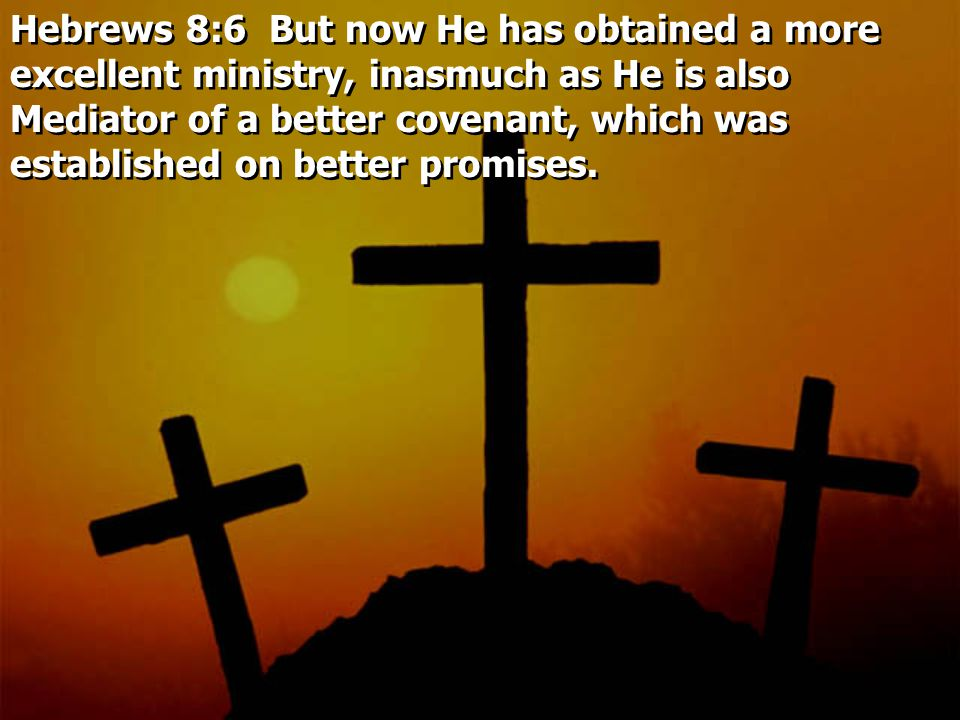 Hebrews 8:6 But now He has obtained a more excellent ministry, inasmuch as He is also Mediator of a better covenant, which was established on better promises.