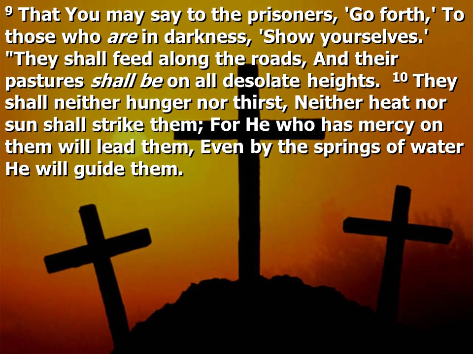9 That You may say to the prisoners, Go forth, To those who are in darkness, Show yourselves. They shall feed along the roads, And their pastures shall be on all desolate heights.