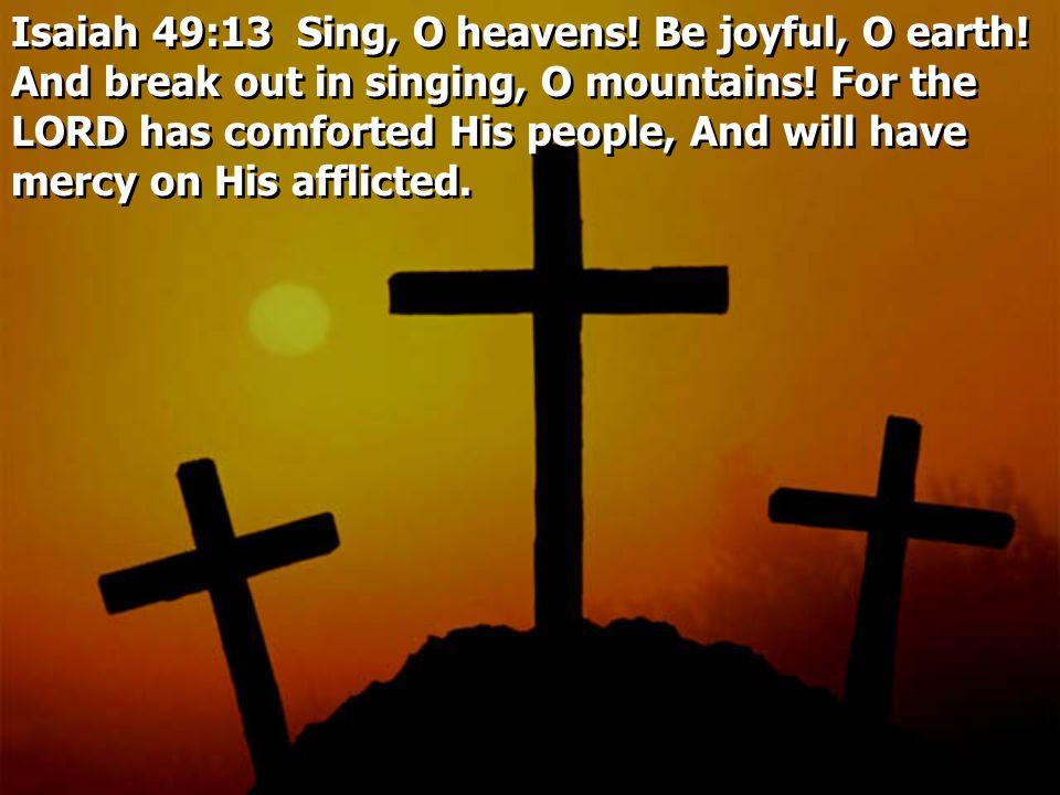 Isaiah 49:13 Sing, O heavens. Be joyful, O earth.