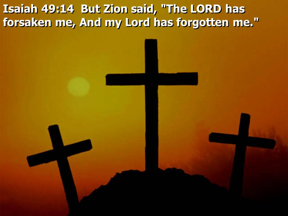 Isaiah 49:14 But Zion said, The LORD has forsaken me, And my Lord has forgotten me.