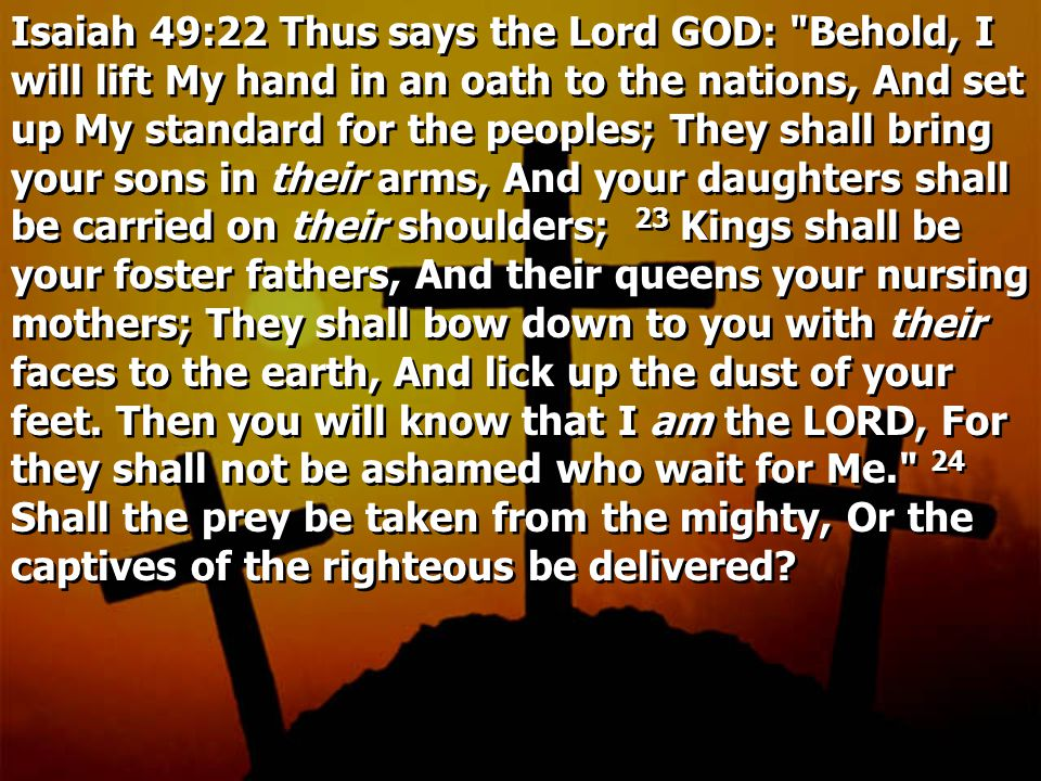Isaiah 49:22 Thus says the Lord GOD: Behold, I will lift My hand in an oath to the nations, And set up My standard for the peoples; They shall bring your sons in their arms, And your daughters shall be carried on their shoulders; 23 Kings shall be your foster fathers, And their queens your nursing mothers; They shall bow down to you with their faces to the earth, And lick up the dust of your feet.