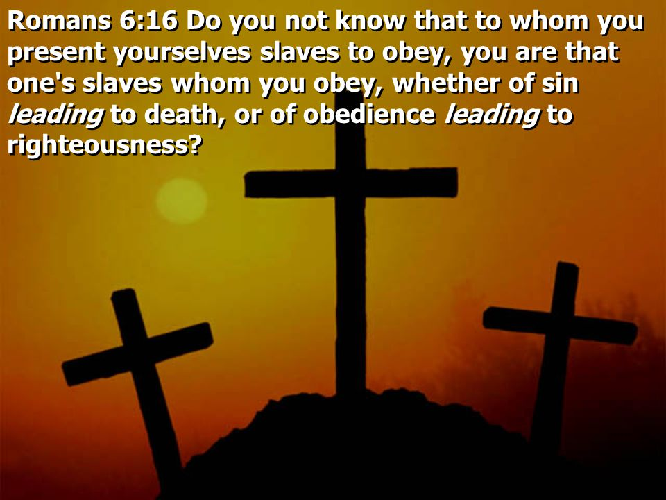 Romans 6:16 Do you not know that to whom you present yourselves slaves to obey, you are that one s slaves whom you obey, whether of sin leading to death, or of obedience leading to righteousness