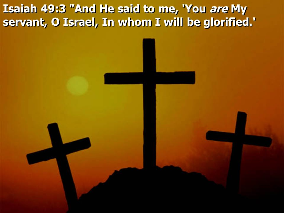 Isaiah 49:3 And He said to me, You are My servant, O Israel, In whom I will be glorified.