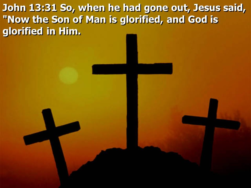 John 13:31 So, when he had gone out, Jesus said, Now the Son of Man is glorified, and God is glorified in Him.