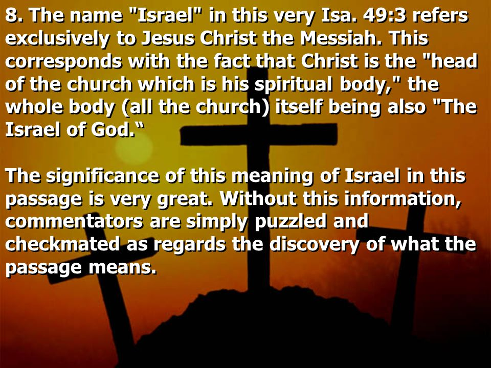 8. The name Israel in this very Isa. 49:3 refers exclusively to Jesus Christ the Messiah.