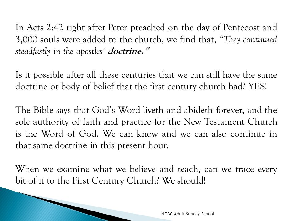 In Acts 2:42 right after Peter preached on the day of Pentecost and 3,000 souls were added to the church, we find that, They continued steadfastly in the apostles' doctrine. Is it possible after all these centuries that we can still have the same doctrine or body of belief that the first century church had.