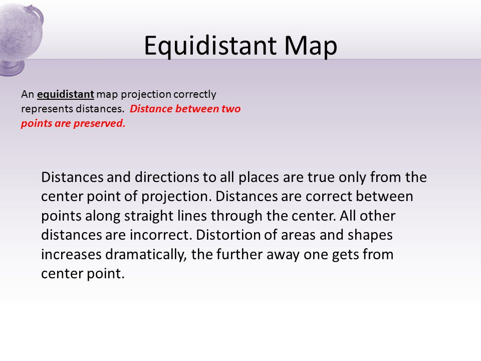 Equidistant Map An equidistant map projection correctly represents distances. Distance between two points are preserved. Distances and directions to a