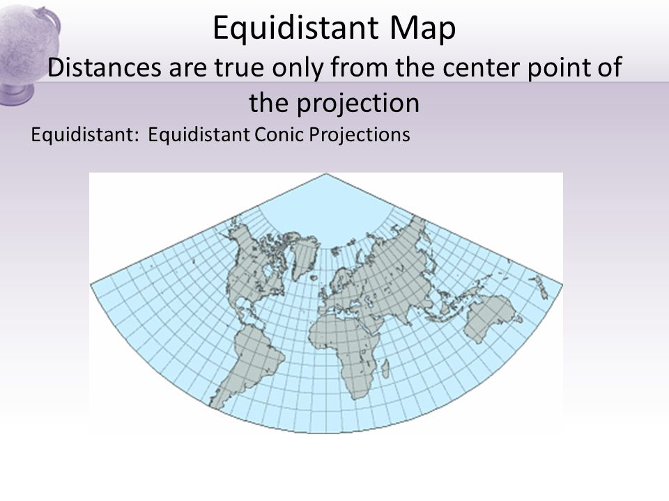 Equidistant Map Distances are true only from the center point of the projection Equidistant: Equidistant Conic Projections