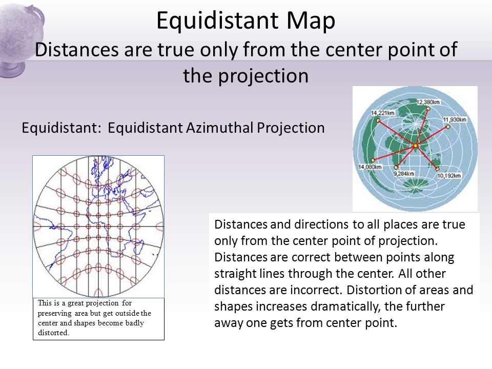 Equidistant Map Distances are true only from the center point of the projection Equidistant: Equidistant Azimuthal Projection This is a great projecti