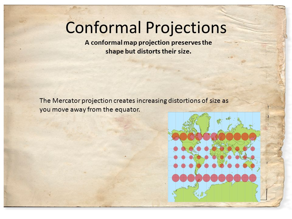 Conformal Projections The Mercator projection creates increasing distortions of size as you move away from the equator. A conformal map projection pre