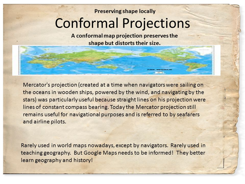 Conformal Projections Rarely used in world maps nowadays, except by navigators. Rarely used in teaching geography. But Google Maps needs to be informe