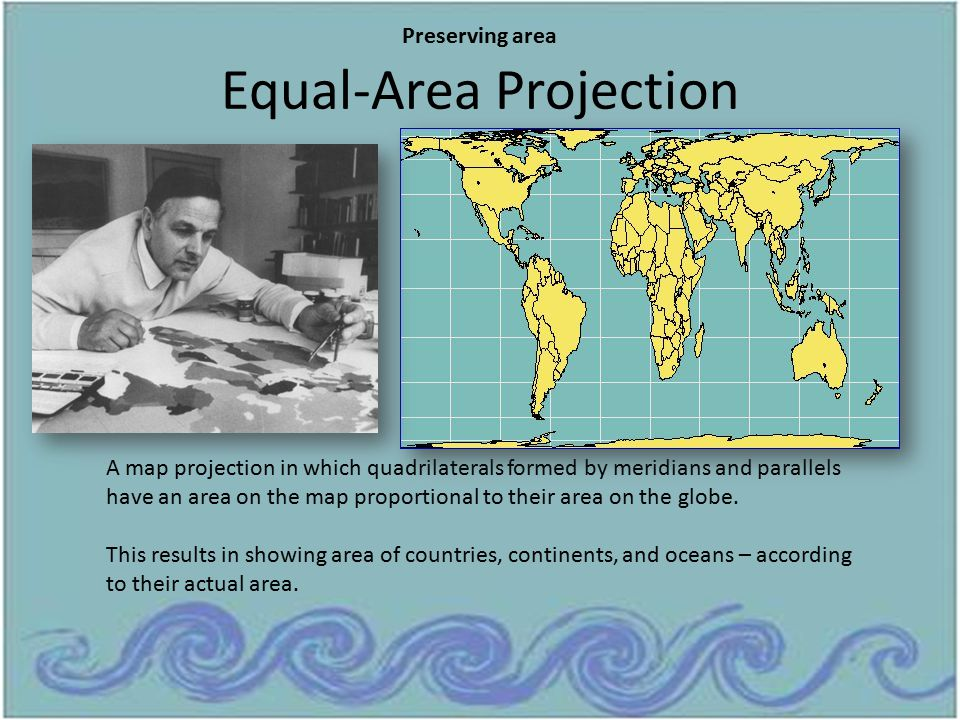 Equal-Area Projection Preserving area A map projection in which quadrilaterals formed by meridians and parallels have an area on the map proportional