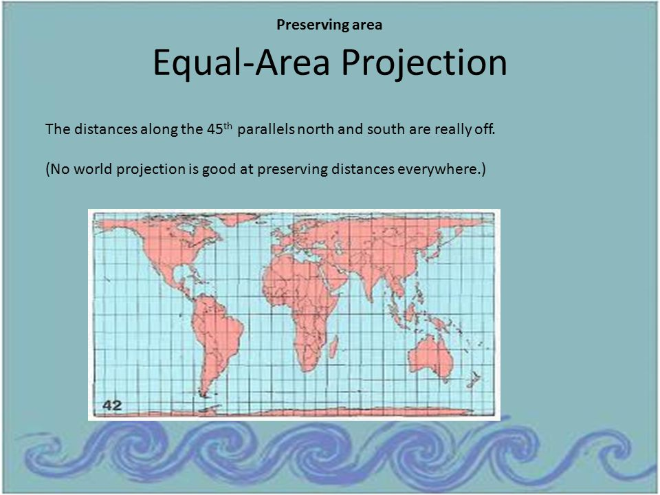 Equal-Area Projection The distances along the 45 th parallels north and south are really off. (No world projection is good at preserving distances eve