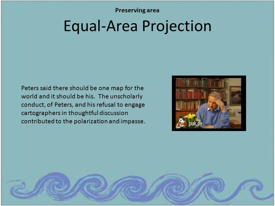 Equal-Area Projection Peters said there should be one map for the world and it should be his. The unscholarly conduct, of Peters, and his refusal to e