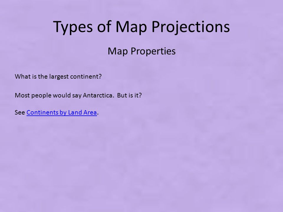 Types of Map Projections What is the largest continent? Map Properties Most people would say Antarctica. But is it? See Continents by Land Area.Contin
