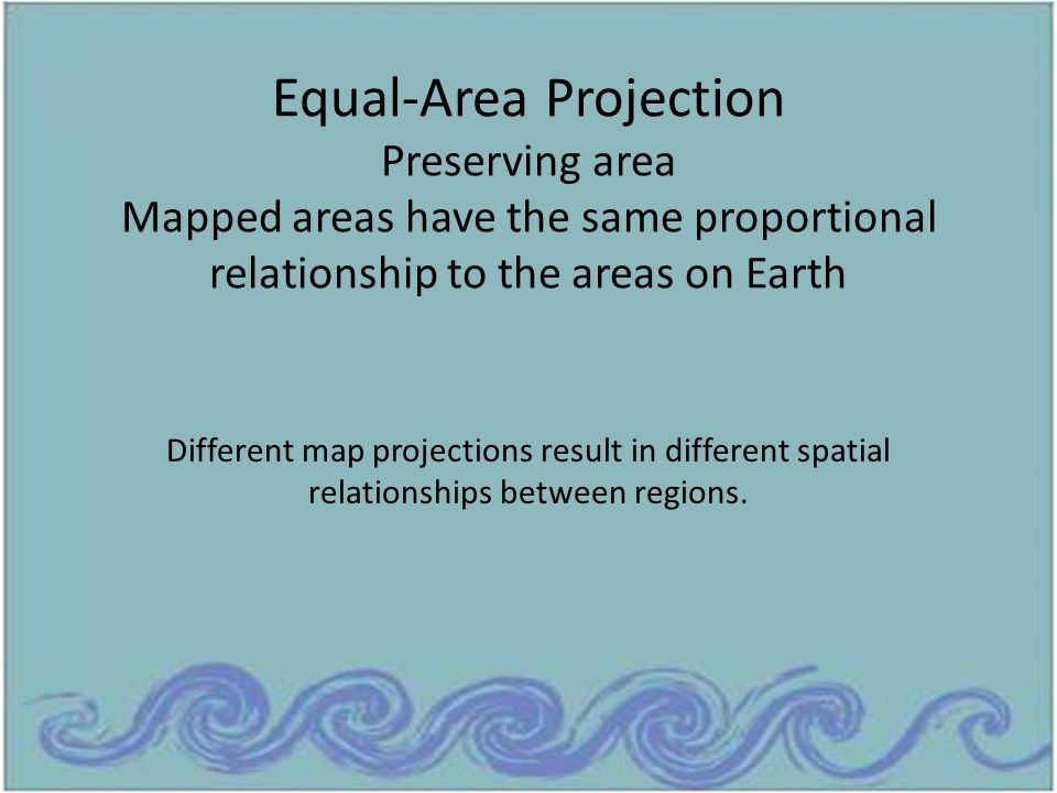 Equal-Area Projection Preserving area Mapped areas have the same proportional relationship to the areas on Earth Different map projections result in d