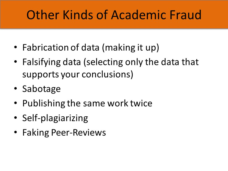Other Kinds of Academic Fraud Fabrication of data (making it up) Falsifying data (selecting only the data that supports your conclusions) Sabotage Pub