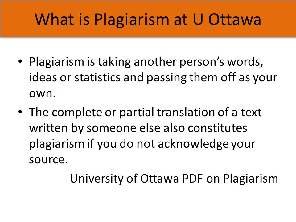 What is Plagiarism at U Ottawa Plagiarism is taking another person's words, ideas or statistics and passing them off as your own. The complete or part