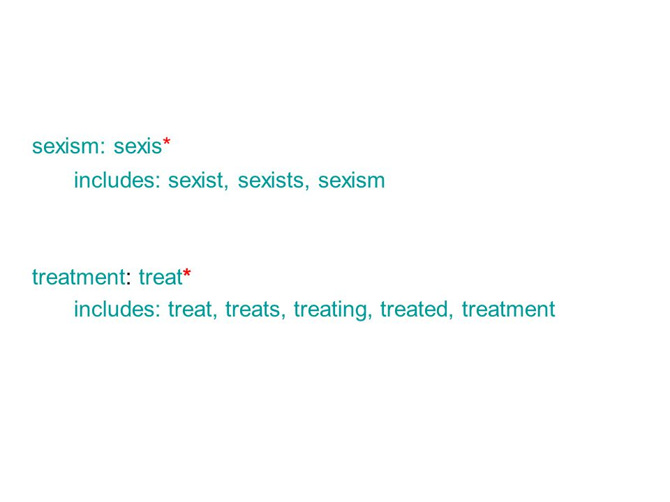 sexism: sexis* includes: sexist, sexists, sexism treatment: treat* includes: treat, treats, treating, treated, treatment