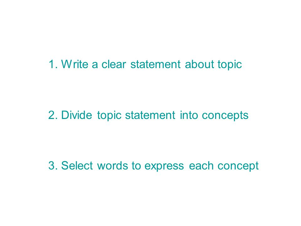 1. Write a clear statement about topic 2. Divide topic statement into concepts 3.