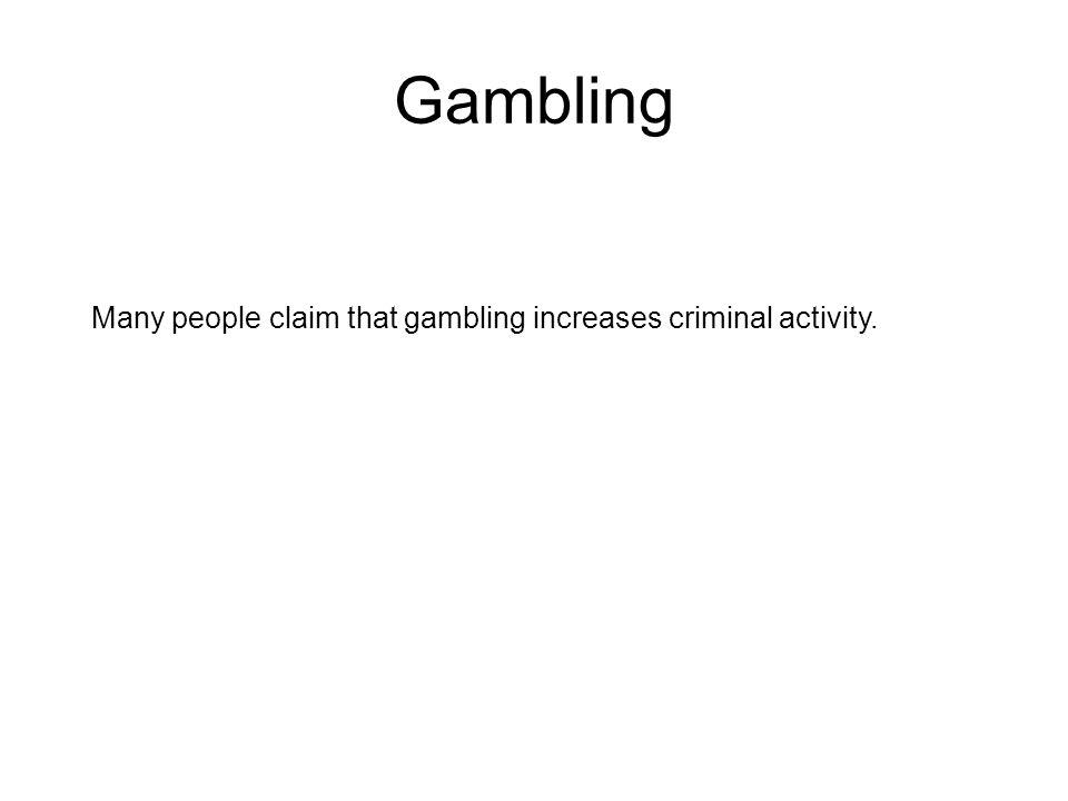 Gambling Many people claim that gambling increases criminal activity.