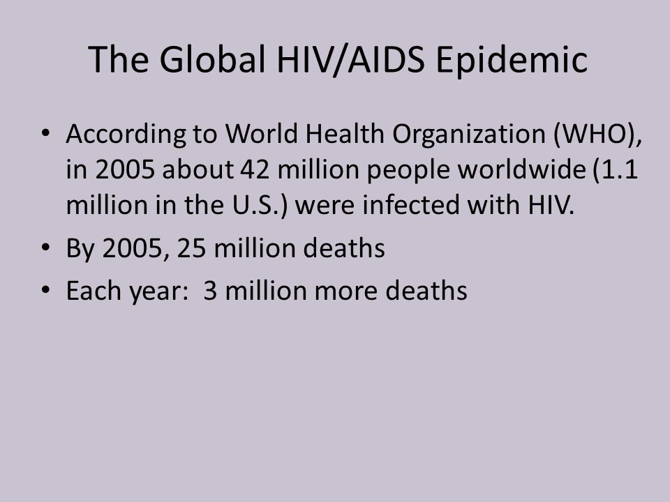 The Global HIV/AIDS Epidemic According to World Health Organization (WHO), in 2005 about 42 million people worldwide (1.1 million in the U.S.) were in