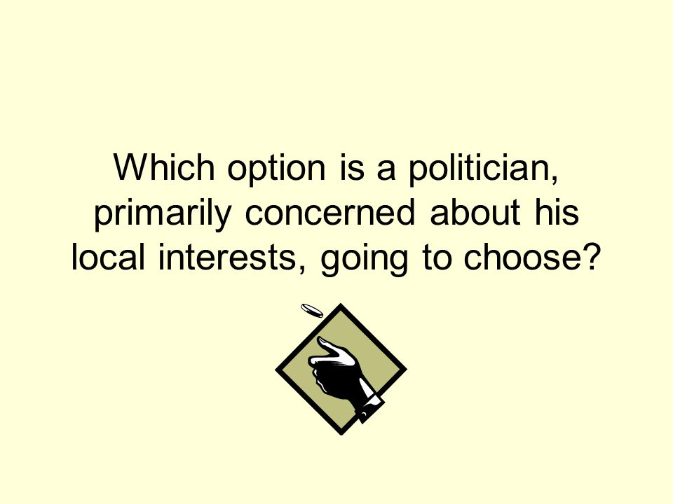 Which option is a politician, primarily concerned about his local interests, going to choose?