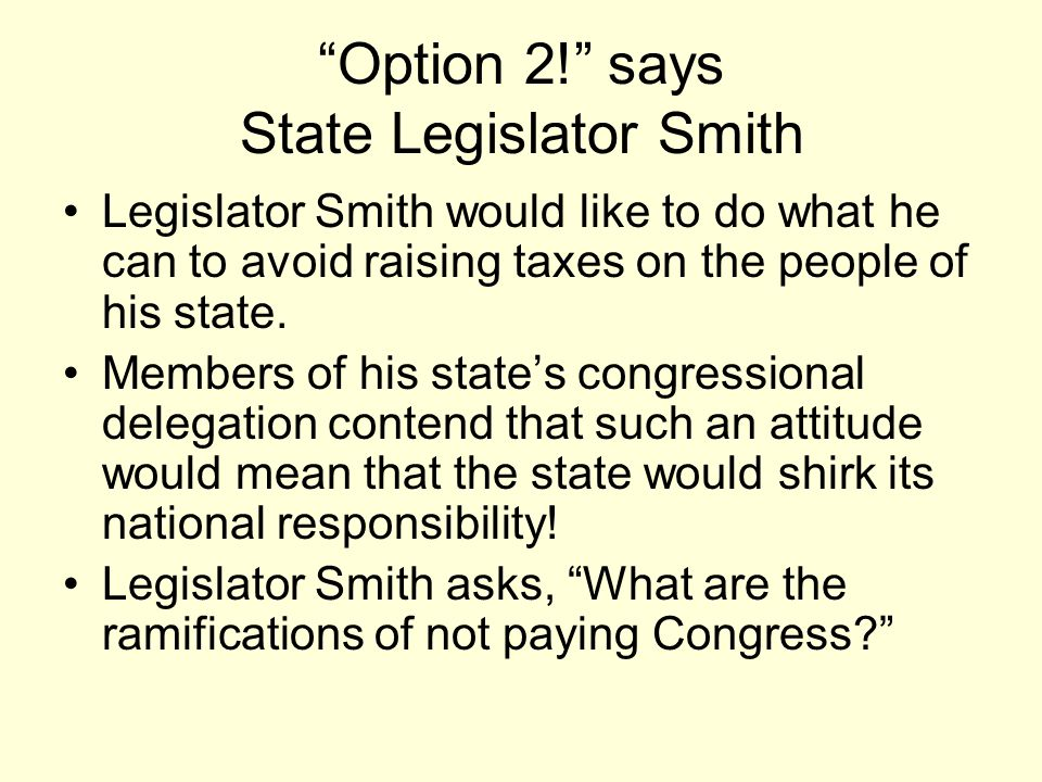 Option 2! says State Legislator Smith Legislator Smith would like to do what he can to avoid raising taxes on the people of his state.